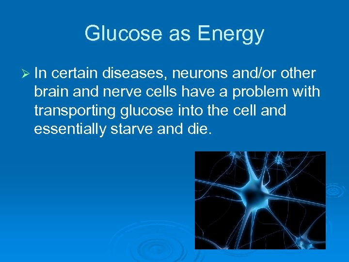 Glucose as Energy Ø In certain diseases, neurons and/or other brain and nerve cells
