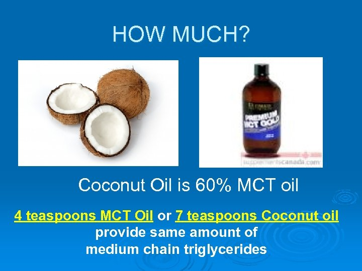 HOW MUCH? Coconut Oil is 60% MCT oil 4 teaspoons MCT Oil or 7