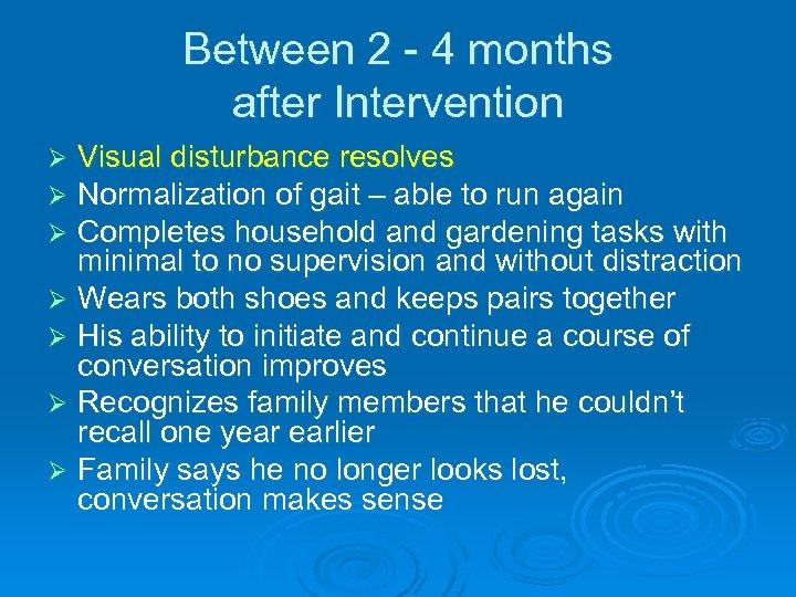 Between 2 - 4 months after Intervention Visual disturbance resolves Normalization of gait –