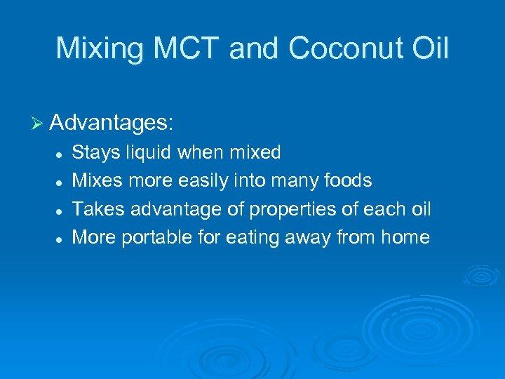 Mixing MCT and Coconut Oil Ø Advantages: l l Stays liquid when mixed Mixes
