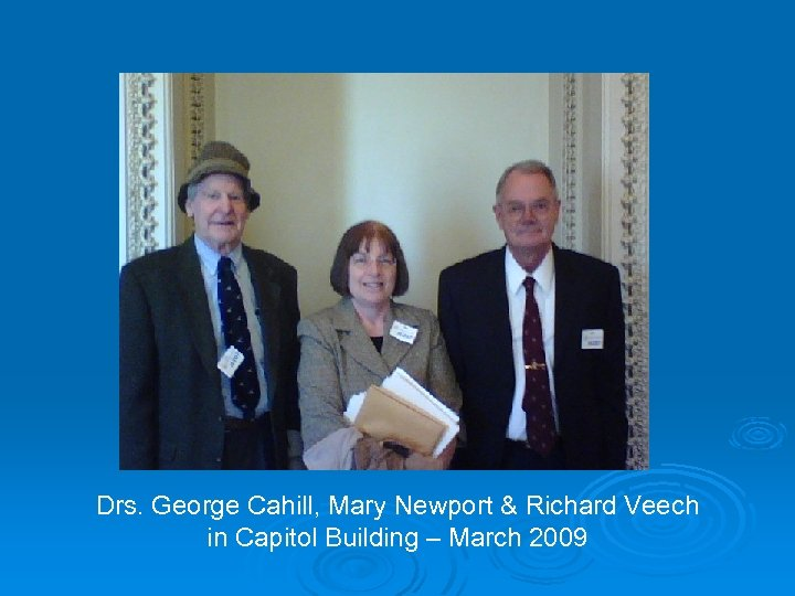 Drs. George Cahill, Mary Newport & Richard Veech in Capitol Building – March 2009
