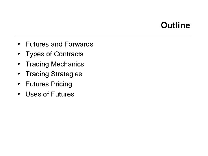 Outline • • • Futures and Forwards Types of Contracts Trading Mechanics Trading Strategies