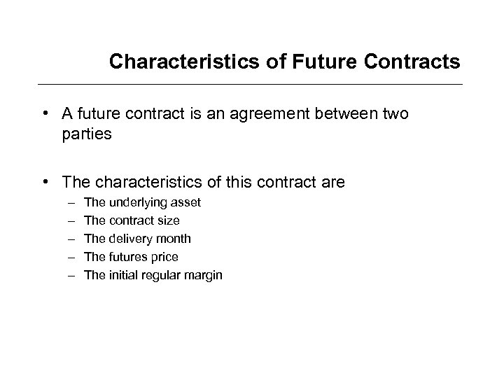 Characteristics of Future Contracts • A future contract is an agreement between two parties