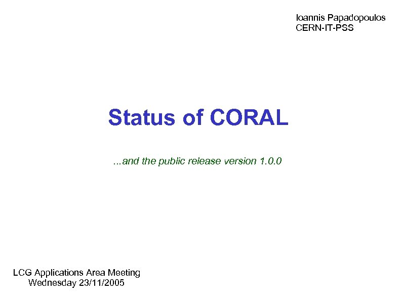 Ioannis Papadopoulos CERN-IT-PSS Status of CORAL. . . and the public release version 1.
