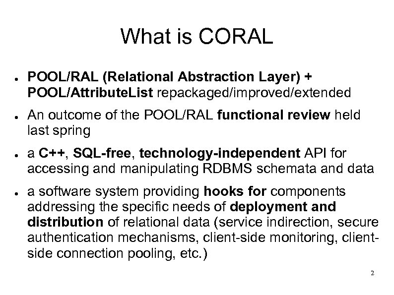 What is CORAL ● ● POOL/RAL (Relational Abstraction Layer) + POOL/Attribute. List repackaged/improved/extended An