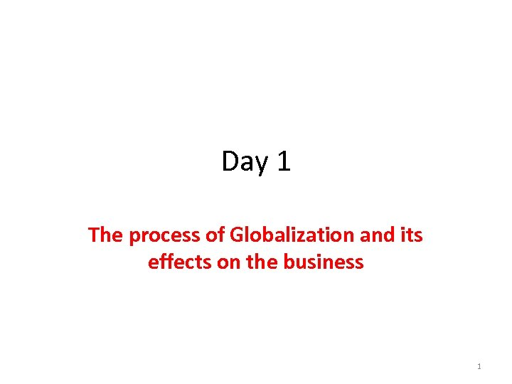 Day 1 The process of Globalization and its effects on the business 1