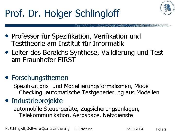 Prof. Dr. Holger Schlingloff • Professor für Spezifikation, Verifikation und • Testtheorie am Institut