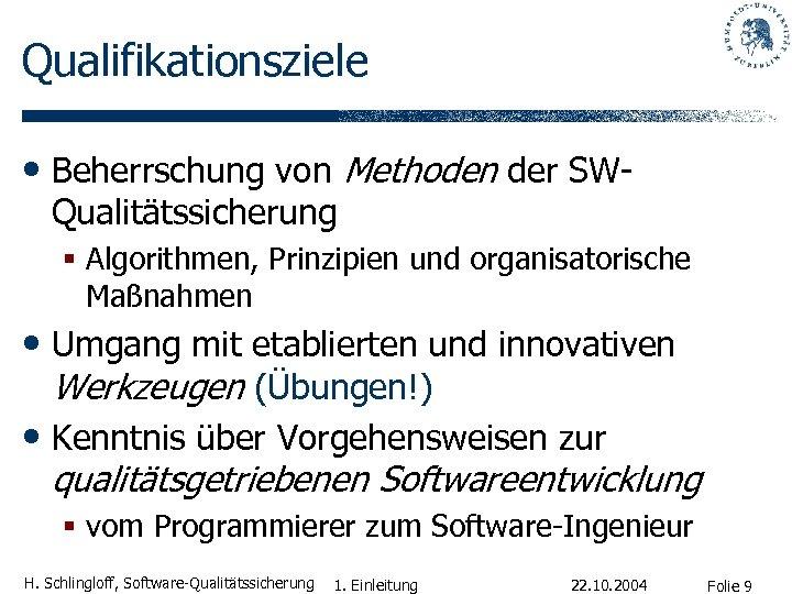 Qualifikationsziele • Beherrschung von Methoden der SWQualitätssicherung § Algorithmen, Prinzipien und organisatorische Maßnahmen •