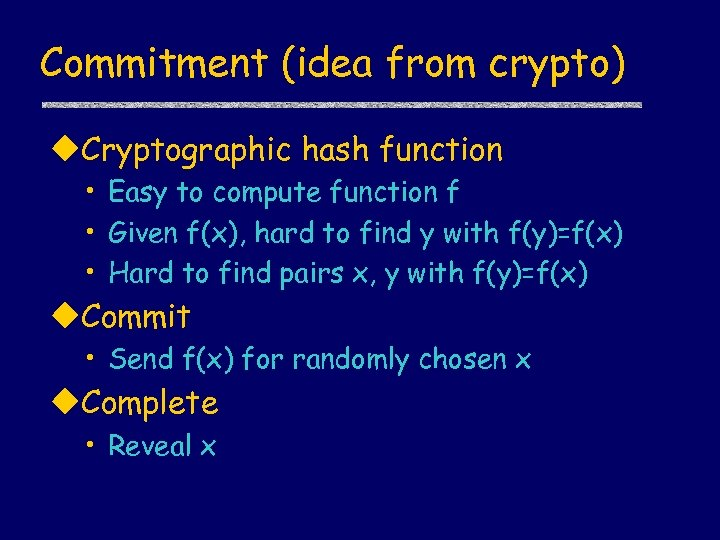 Commitment (idea from crypto) u. Cryptographic hash function • Easy to compute function f