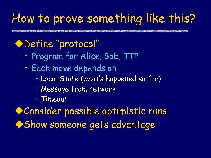 "How to prove something like this? u. Define ""protocol"" • Program for Alice, Bob,"