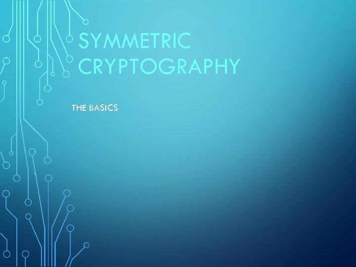SYMMETRIC CRYPTOGRAPHY THE BASICS