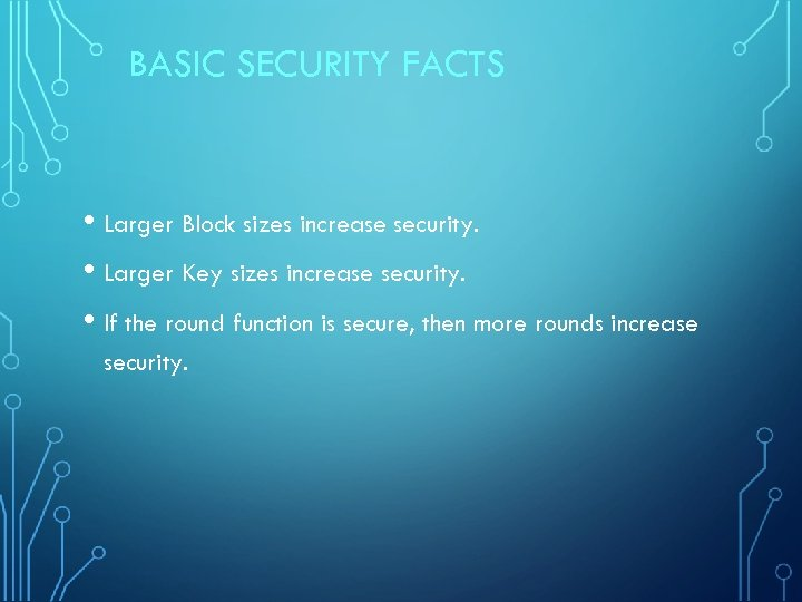 BASIC SECURITY FACTS • Larger Block sizes increase security. • Larger Key sizes increase