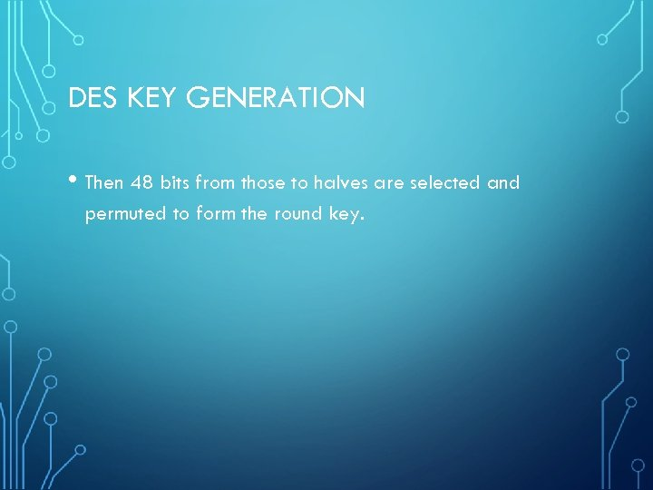 DES KEY GENERATION • Then 48 bits from those to halves are selected and