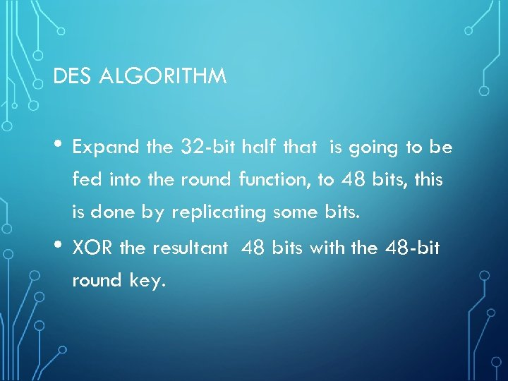 DES ALGORITHM • Expand the 32 -bit half that is going to be fed