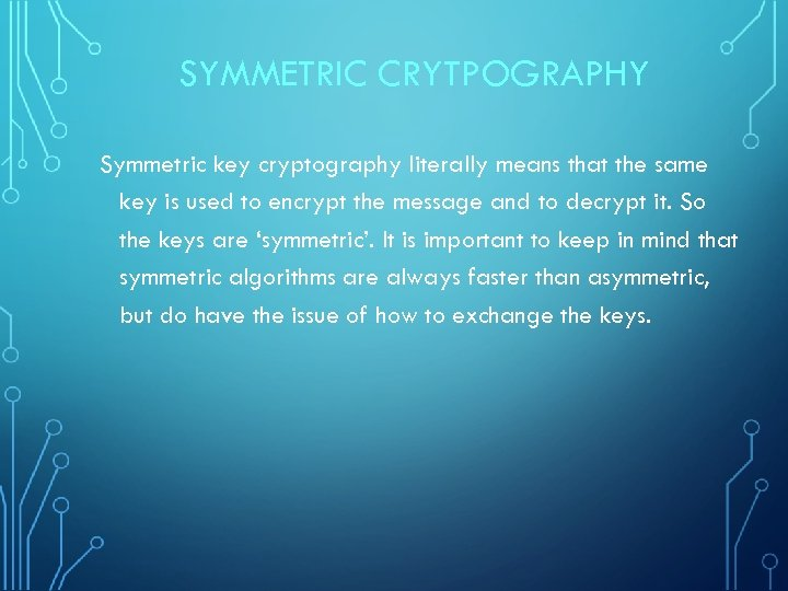 SYMMETRIC CRYTPOGRAPHY Symmetric key cryptography literally means that the same key is used to