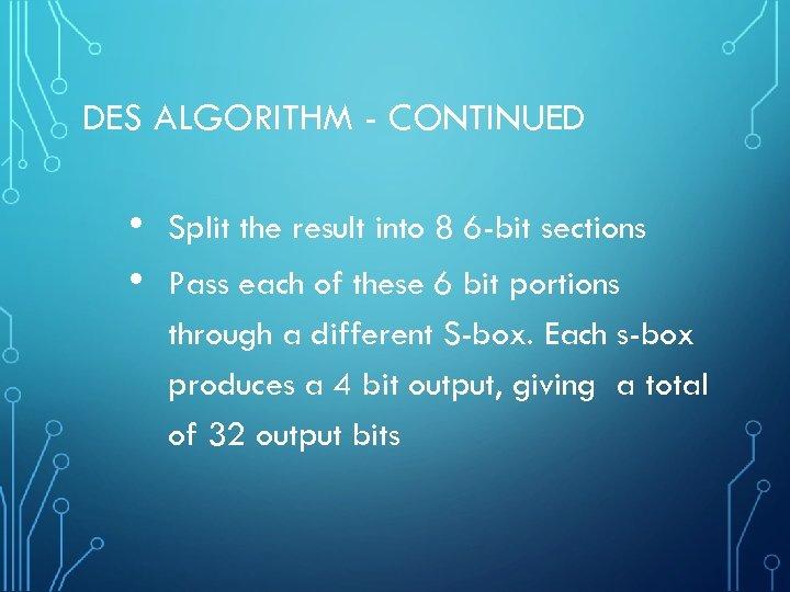 DES ALGORITHM - CONTINUED • • Split the result into 8 6 -bit sections