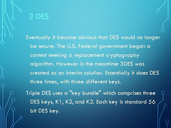 3 DES Eventually it became obvious that DES would no longer be secure. The
