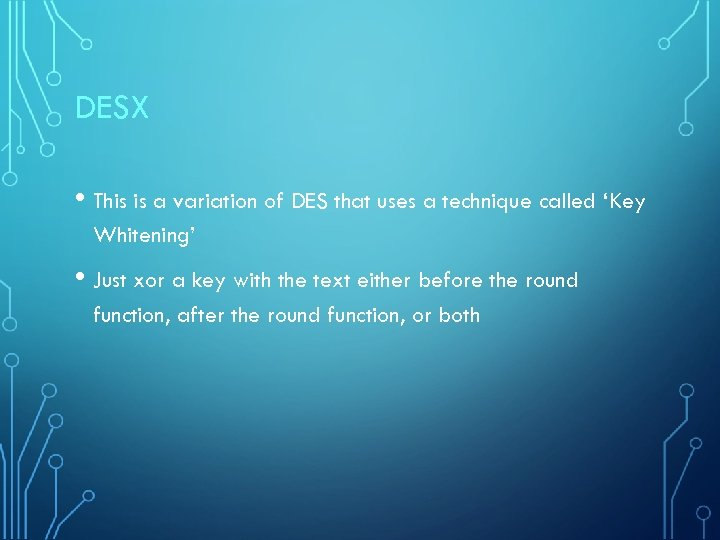 DESX • This is a variation of DES that uses a technique called 'Key
