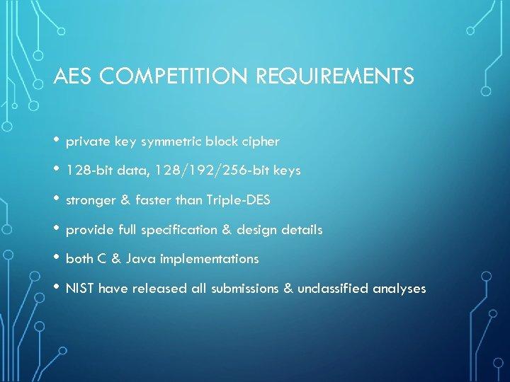 AES COMPETITION REQUIREMENTS • private key symmetric block cipher • 128 -bit data, 128/192/256
