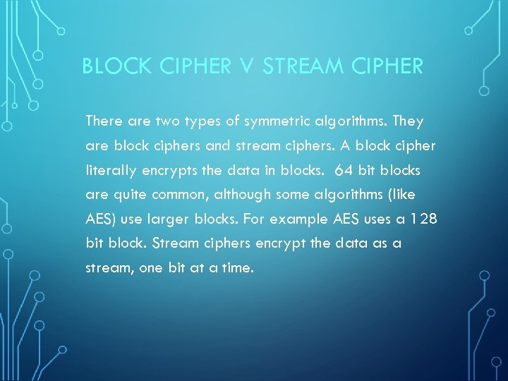 BLOCK CIPHER V STREAM CIPHER There are two types of symmetric algorithms. They are