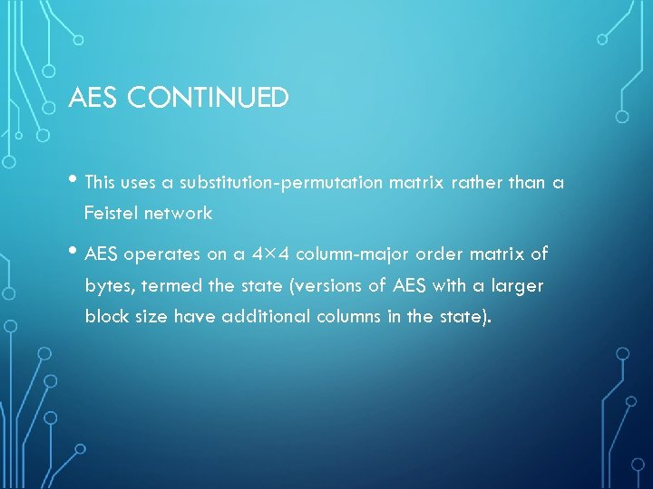 AES CONTINUED • This uses a substitution-permutation matrix rather than a Feistel network •