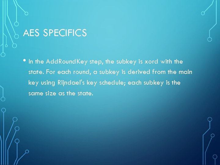 AES SPECIFICS • In the Add. Round. Key step, the subkey is xord with