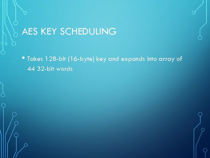 AES KEY SCHEDULING • Takes 128 -bit (16 -byte) key and expands into array