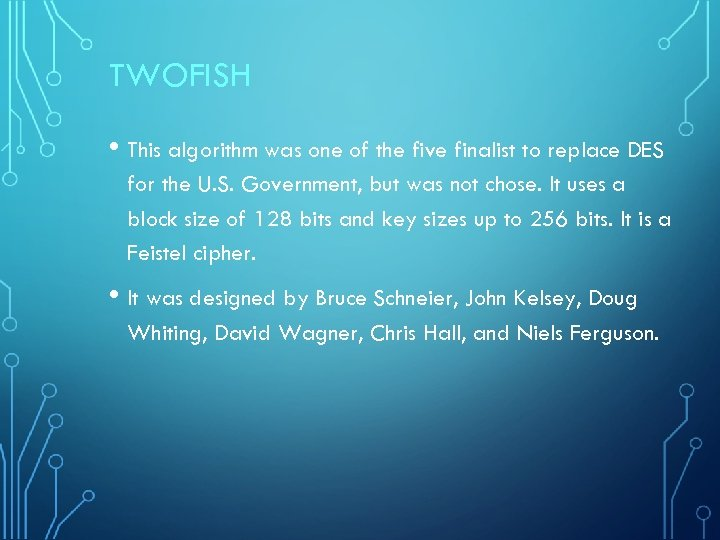TWOFISH • This algorithm was one of the five finalist to replace DES for