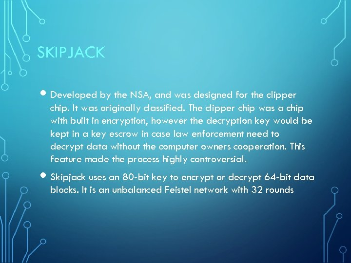 SKIPJACK Developed by the NSA, and was designed for the clipper chip. It was