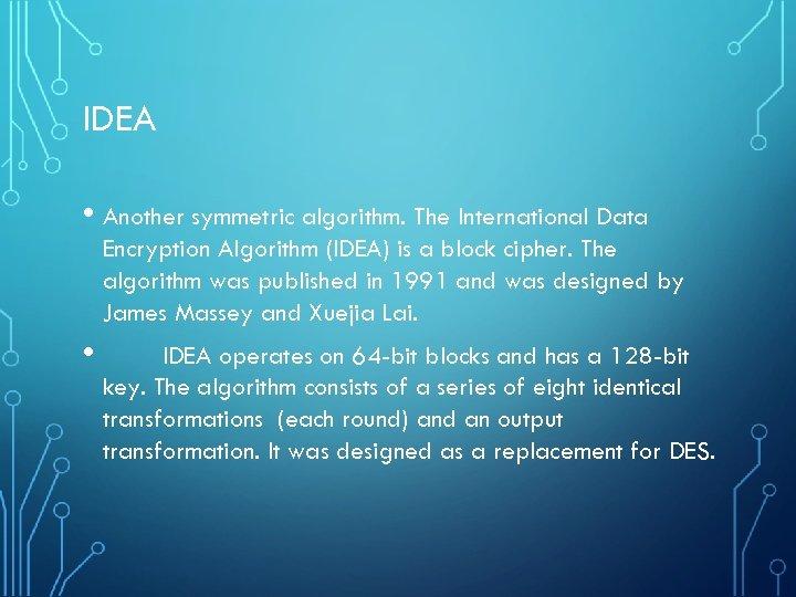 IDEA • Another symmetric algorithm. The International Data Encryption Algorithm (IDEA) is a block