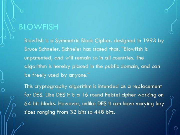 BLOWFISH Blowfish is a Symmetric Block Cipher. designed in 1993 by Bruce Schneier has