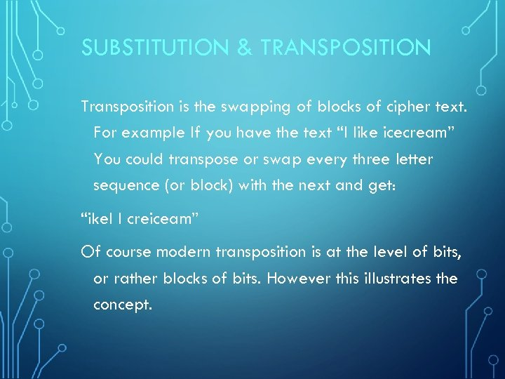 SUBSTITUTION & TRANSPOSITION Transposition is the swapping of blocks of cipher text. For example