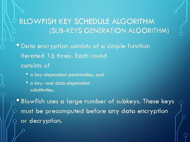 BLOWFISH KEY SCHEDULE ALGORITHM (SUB-KEYS GENERATION ALGORITHM) • Data encryption consists of a simple