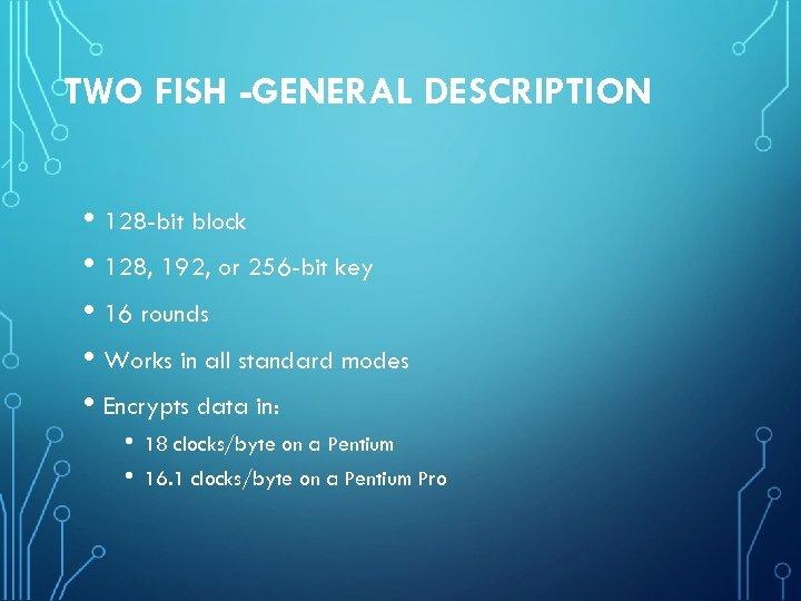 TWO FISH -GENERAL DESCRIPTION • 128 -bit block • 128, 192, or 256 -bit