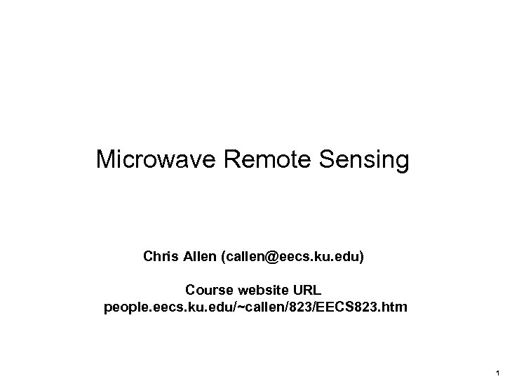 Microwave Remote Sensing Chris Allen (callen@eecs. ku. edu) Course website URL people. eecs. ku.