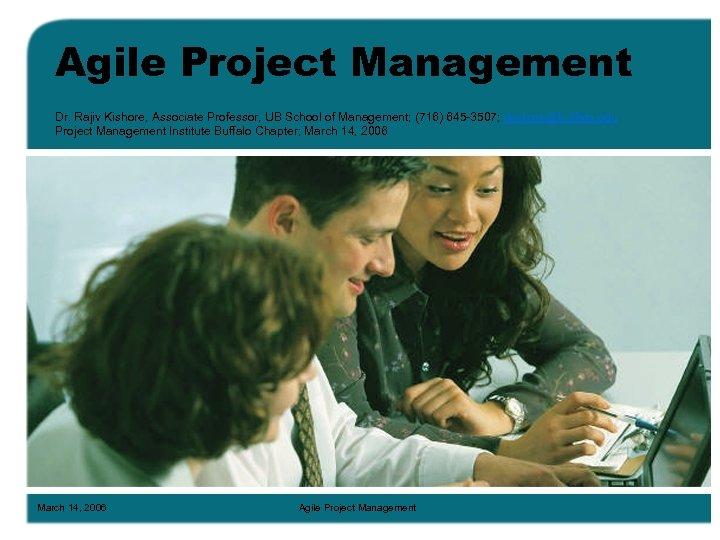 Agile Project Management Dr. Rajiv Kishore, Associate Professor, UB School of Management; (716) 645