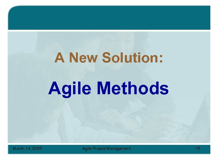 A New Solution: Agile Methods March 14, 2006 Agile Project Management 15