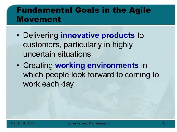 Fundamental Goals in the Agile Movement • Delivering innovative products to customers, particularly in
