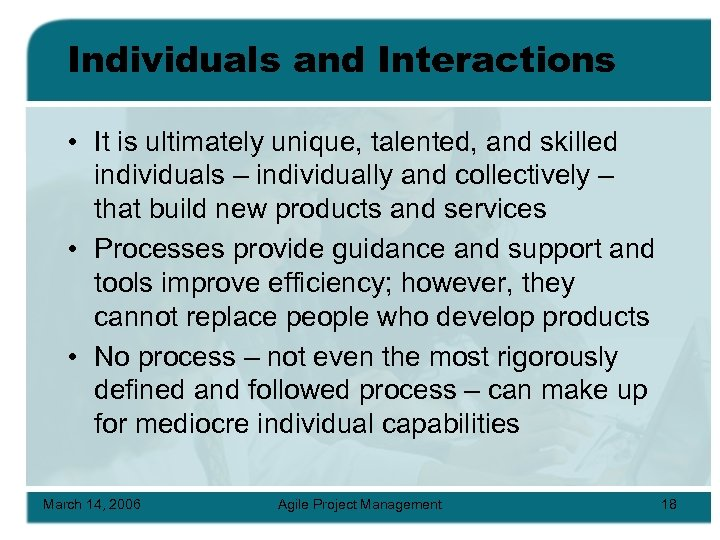 Individuals and Interactions • It is ultimately unique, talented, and skilled individuals – individually