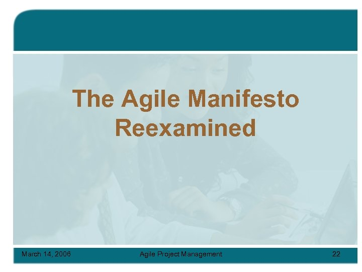 The Agile Manifesto Reexamined March 14, 2006 Agile Project Management 22