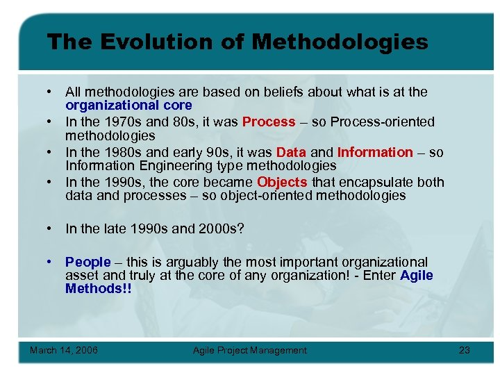 The Evolution of Methodologies • All methodologies are based on beliefs about what is