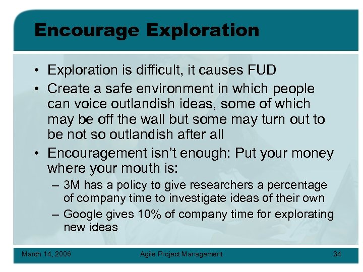 Encourage Exploration • Exploration is difficult, it causes FUD • Create a safe environment