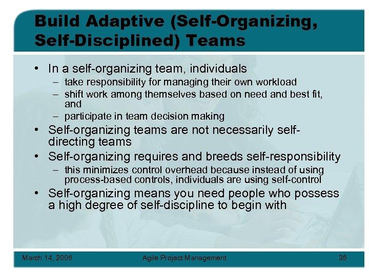 Build Adaptive (Self-Organizing, Self-Disciplined) Teams • In a self-organizing team, individuals – take responsibility