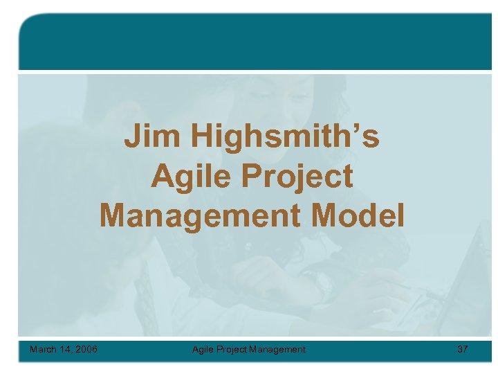 Jim Highsmith's Agile Project Management Model March 14, 2006 Agile Project Management 37