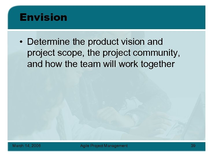 Envision • Determine the product vision and project scope, the project community, and how