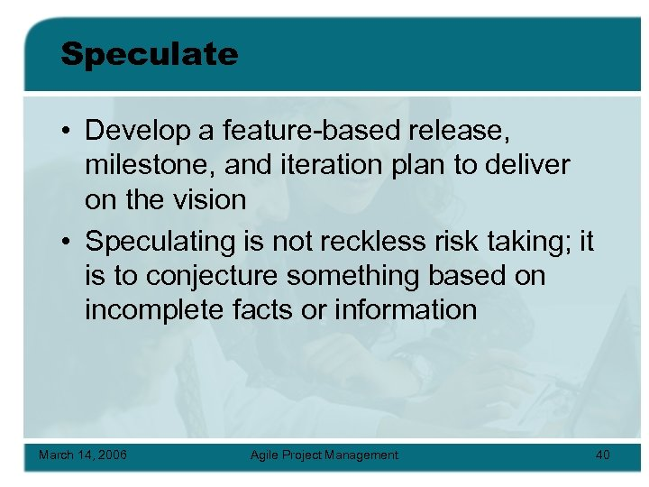 Speculate • Develop a feature-based release, milestone, and iteration plan to deliver on the