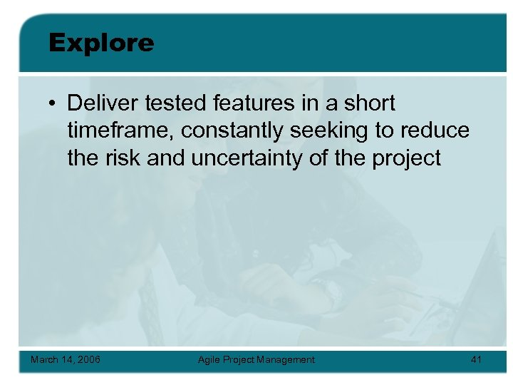 Explore • Deliver tested features in a short timeframe, constantly seeking to reduce the