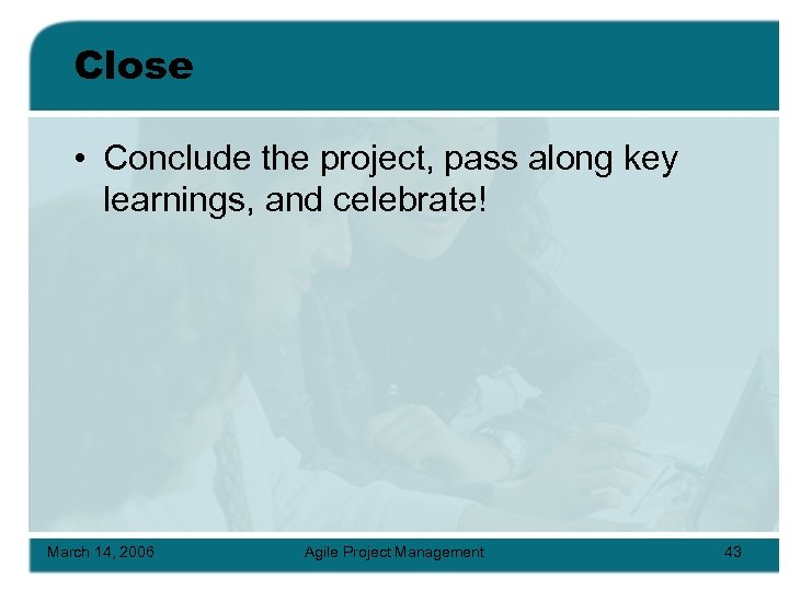 Close • Conclude the project, pass along key learnings, and celebrate! March 14, 2006