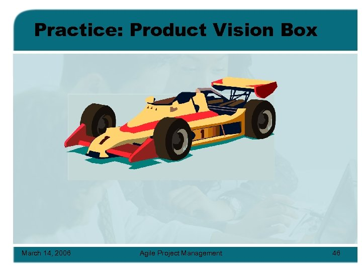 Practice: Product Vision Box March 14, 2006 Agile Project Management 46