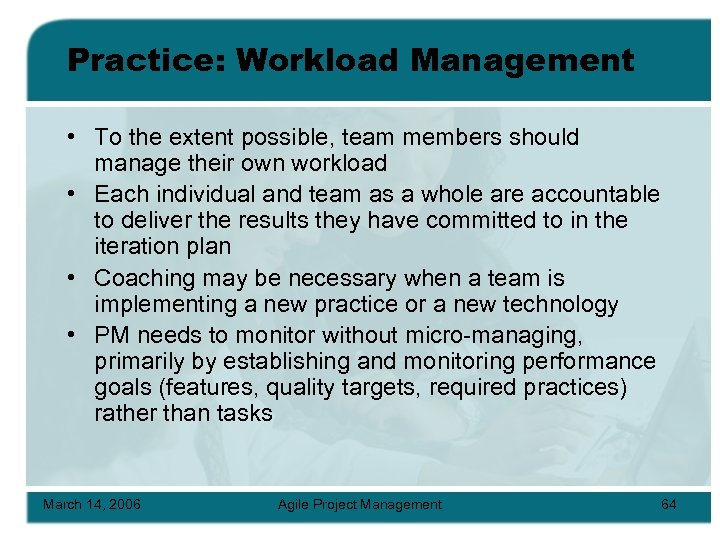 Practice: Workload Management • To the extent possible, team members should manage their own